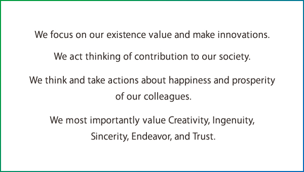 We focus on our existence value and make innovations. We act thinking of contribution to our society. We think and take actions about happiness and prosperity of our colleagues. We most importantly value Creativity, Ingenuity, Sincerity, Endeavor, and Trust.